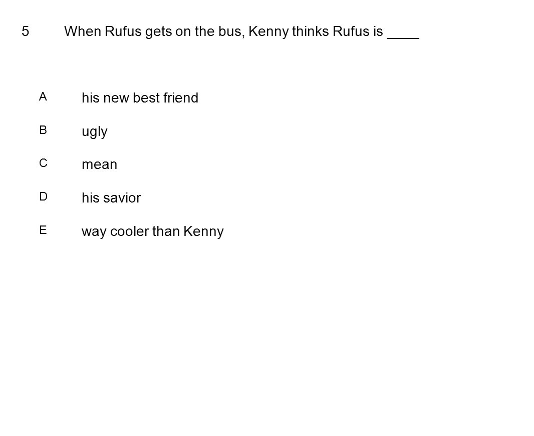 5When Rufus gets on the bus, Kenny thinks Rufus is ____ A his new best friend B ugly C mean D his savior E way cooler than Kenny