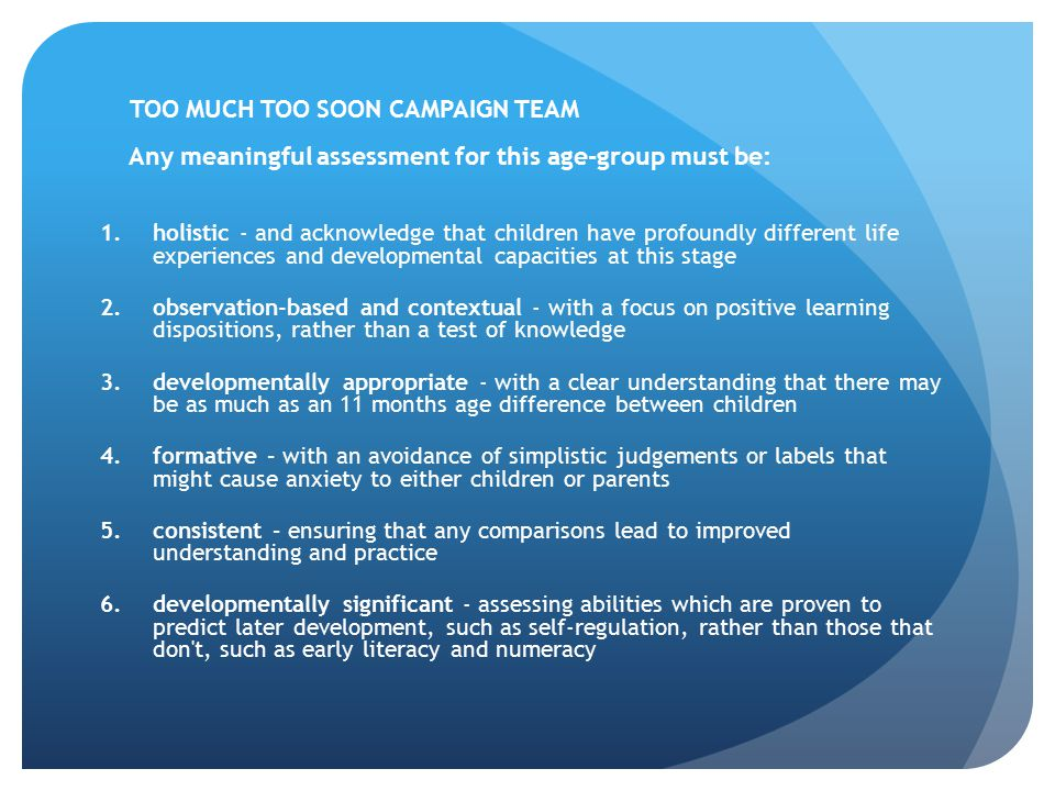 TOO MUCH TOO SOON CAMPAIGN TEAM Any meaningful assessment for this age-group must be: 1.holistic - and acknowledge that children have profoundly diffe