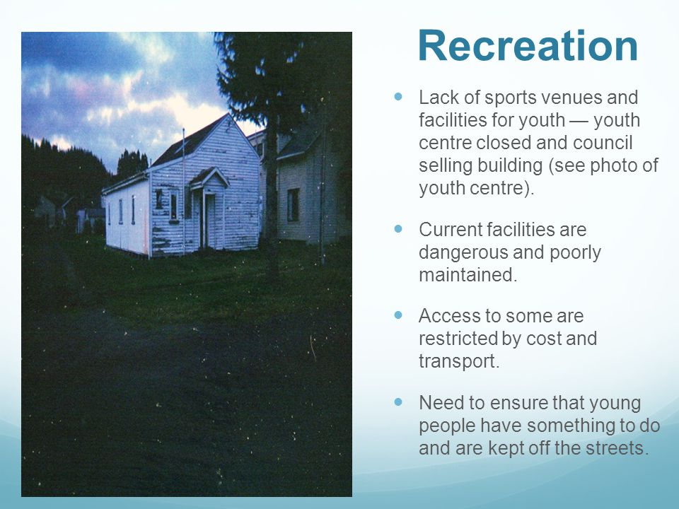 Recreation Lack of sports venues and facilities for youth — youth centre closed and council selling building (see photo of youth centre).