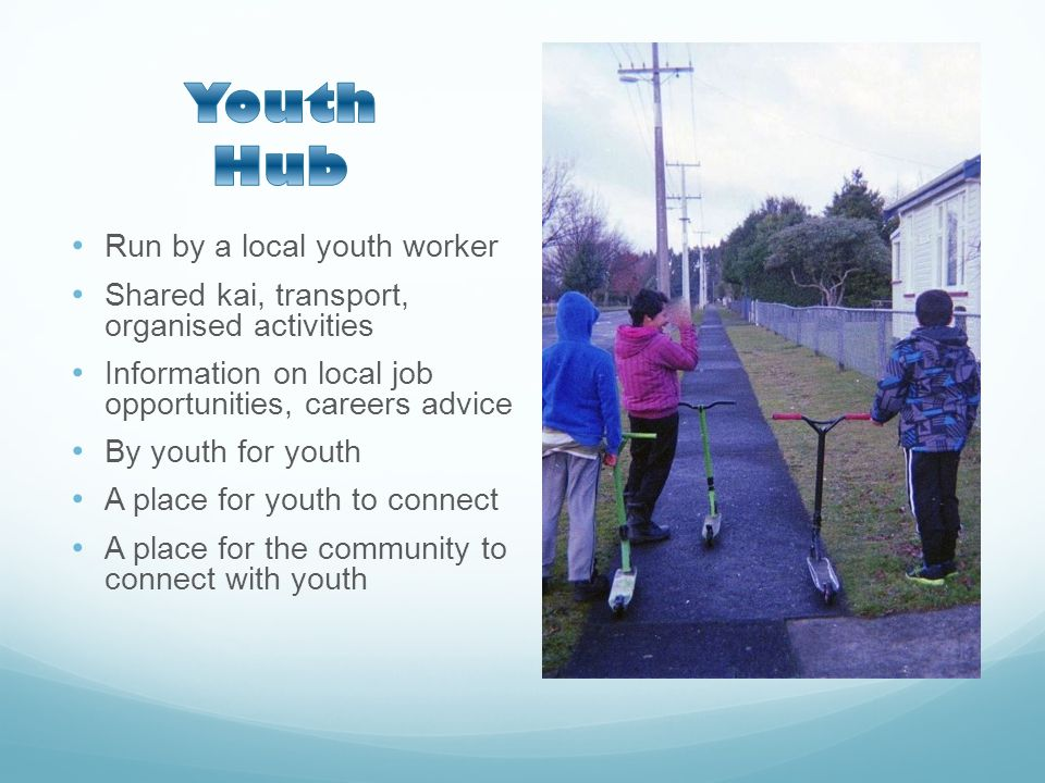 Run by a local youth worker Shared kai, transport, organised activities Information on local job opportunities, careers advice By youth for youth A place for youth to connect A place for the community to connect with youth