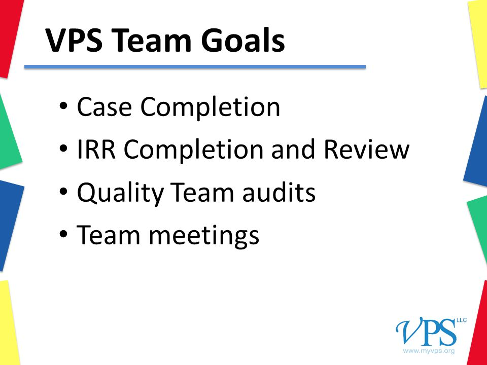 VPS Team Goals Case Completion IRR Completion and Review Quality Team audits Team meetings