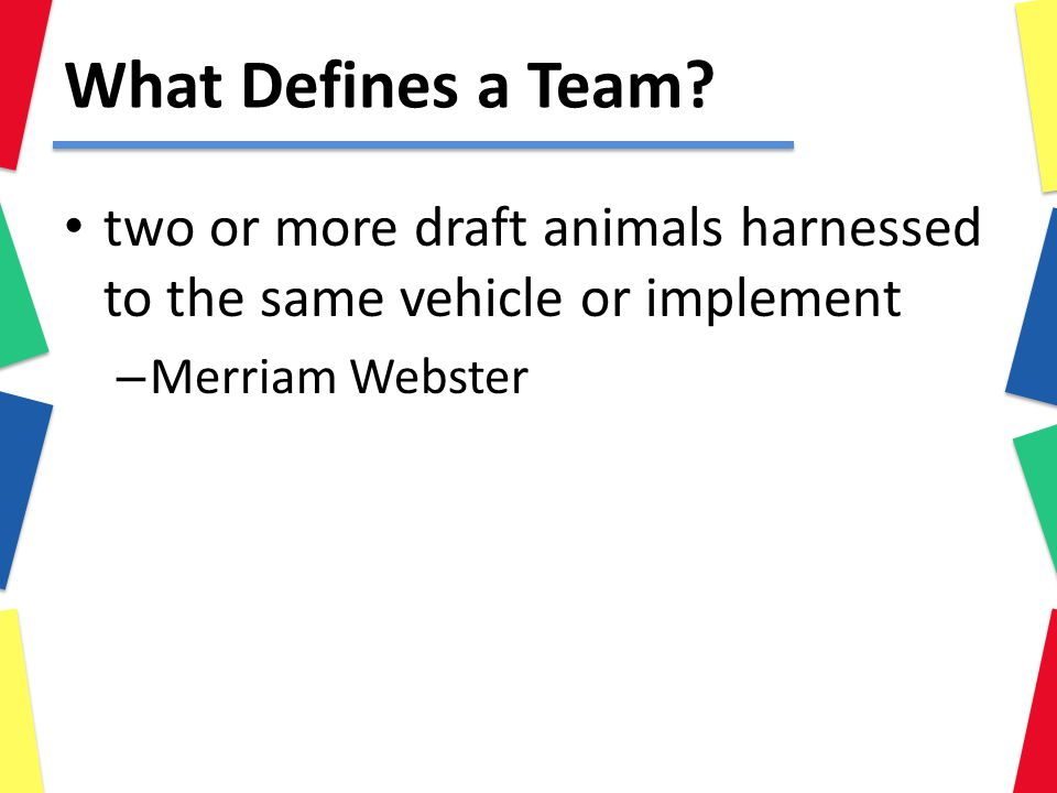 What Defines a Team? two or more draft animals harnessed to the same vehicle or implement – Merriam Webster