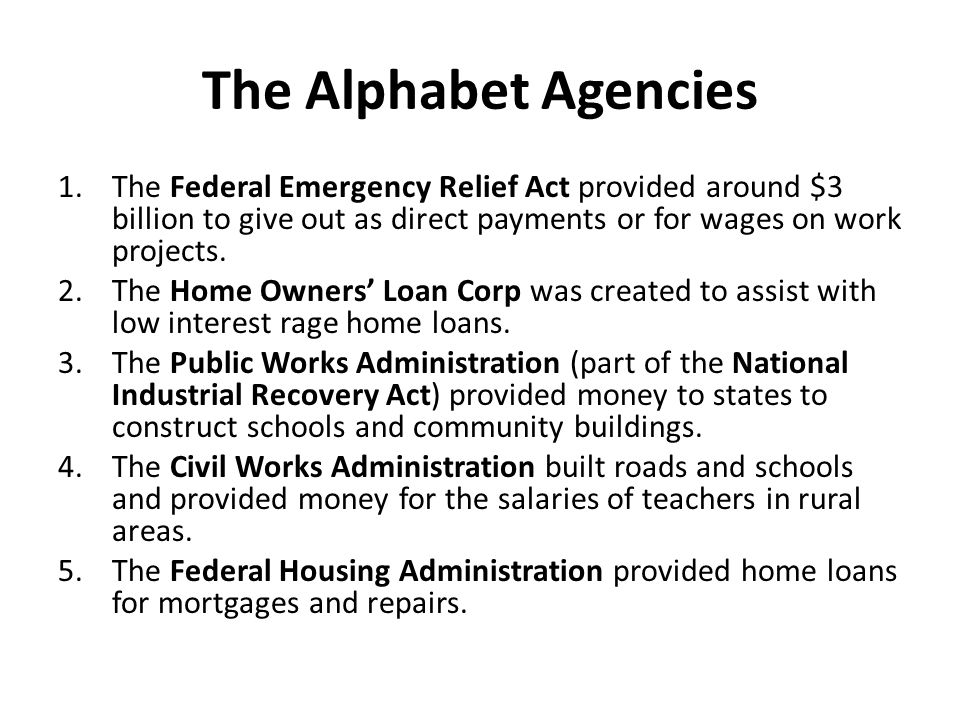 The Alphabet Agencies 1.The Federal Emergency Relief Act provided around $3 billion to give out as direct payments or for wages on work projects. 2.Th