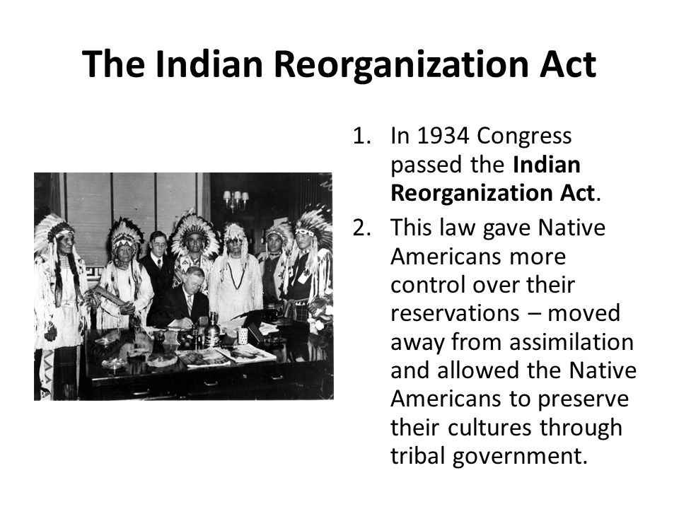 The Indian Reorganization Act 1.In 1934 Congress passed the Indian Reorganization Act. 2.This law gave Native Americans more control over their reserv