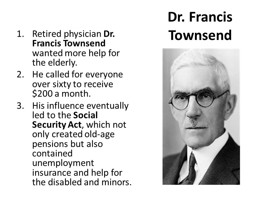 Dr. Francis Townsend 1.Retired physician Dr. Francis Townsend wanted more help for the elderly. 2.He called for everyone over sixty to receive $200 a