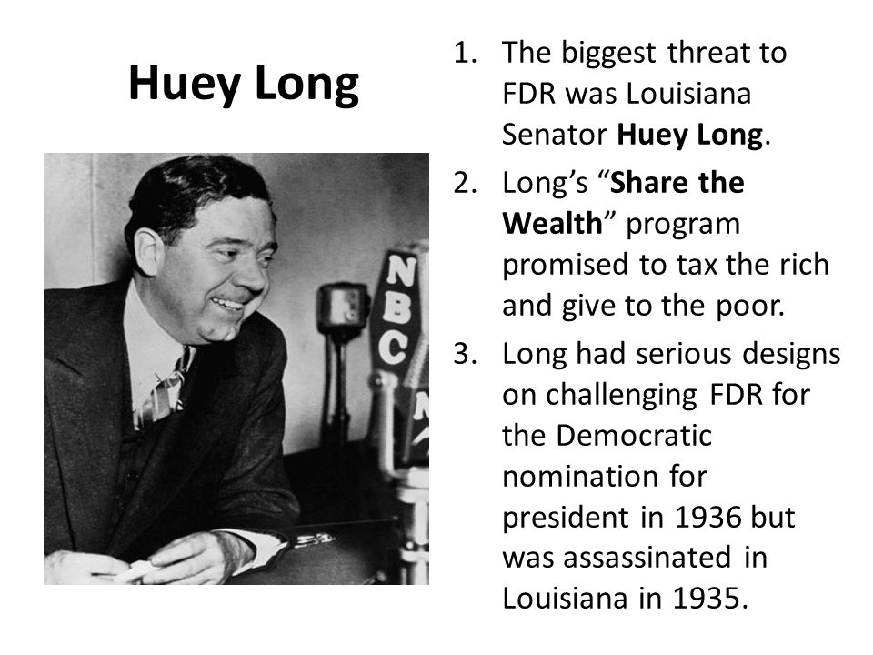 "Huey Long 1.The biggest threat to FDR was Louisiana Senator Huey Long. 2.Long's ""Share the Wealth"" program promised to tax the rich and give to the po"