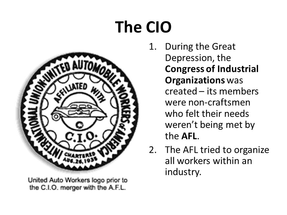 The CIO 1.During the Great Depression, the Congress of Industrial Organizations was created – its members were non-craftsmen who felt their needs were