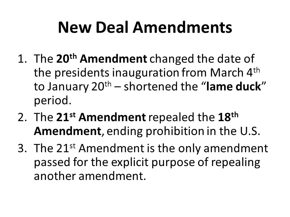 "New Deal Amendments 1.The 20 th Amendment changed the date of the presidents inauguration from March 4 th to January 20 th – shortened the ""lame duck"""
