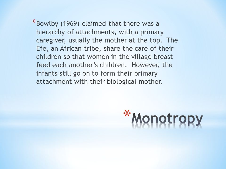 * Bowlby (1969) claimed that there was a hierarchy of attachments, with a primary caregiver, usually the mother at the top. The Efe, an African tribe,