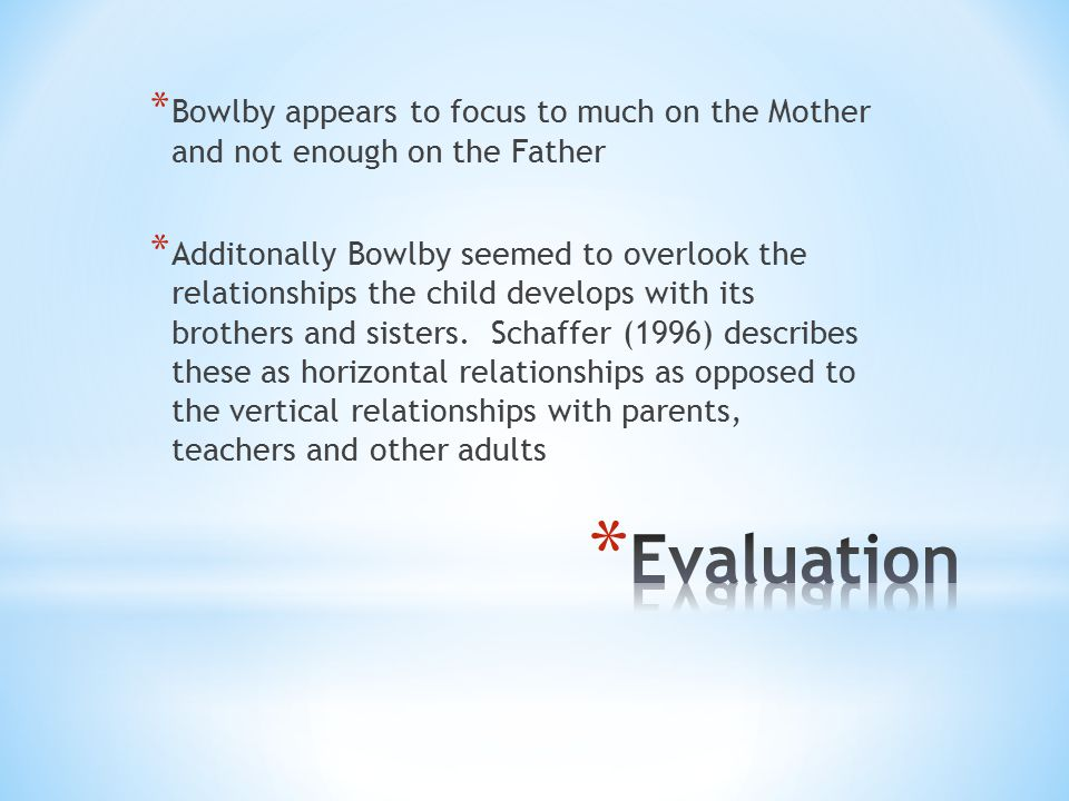 * Bowlby appears to focus to much on the Mother and not enough on the Father * Additonally Bowlby seemed to overlook the relationships the child devel