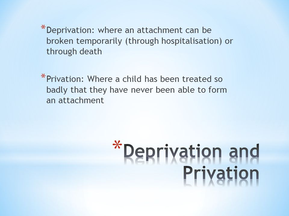* Deprivation: where an attachment can be broken temporarily (through hospitalisation) or through death * Privation: Where a child has been treated so