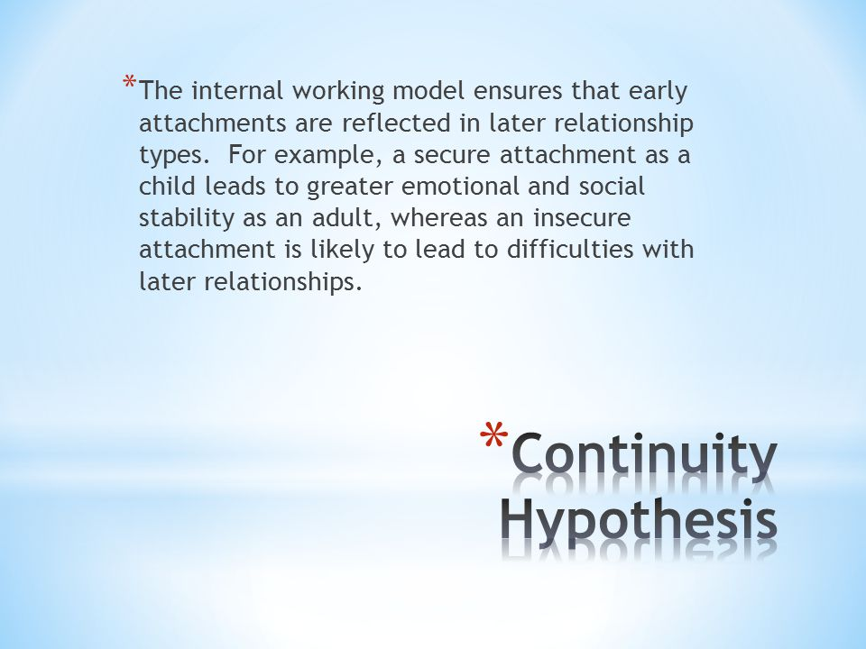 * The internal working model ensures that early attachments are reflected in later relationship types. For example, a secure attachment as a child lea