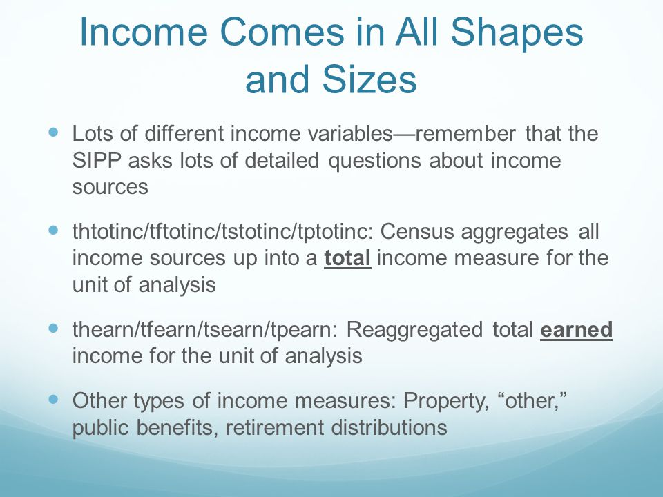 Income Comes in All Shapes and Sizes Lots of different income variables—remember that the SIPP asks lots of detailed questions about income sources thtotinc/tftotinc/tstotinc/tptotinc: Census aggregates all income sources up into a total income measure for the unit of analysis thearn/tfearn/tsearn/tpearn: Reaggregated total earned income for the unit of analysis Other types of income measures: Property, other, public benefits, retirement distributions