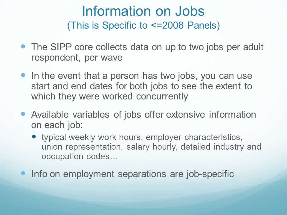 Information on Jobs (This is Specific to <=2008 Panels) The SIPP core collects data on up to two jobs per adult respondent, per wave In the event that a person has two jobs, you can use start and end dates for both jobs to see the extent to which they were worked concurrently Available variables of jobs offer extensive information on each job: typical weekly work hours, employer characteristics, union representation, salary hourly, detailed industry and occupation codes… Info on employment separations are job-specific