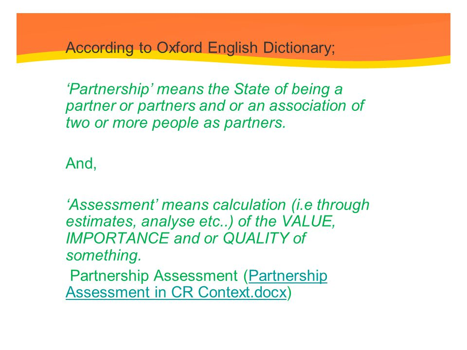 Description of Partnership Assessment The sustainability of Community Development activity demands effective partnership between government, business and civil societies Each has distinctive roles and responsibility, skills and capacities within the process of community development and by working together they can make significant and sustainable contribution to social development Partnerships offer a model of Participatory Development and is achieve through shared commitment.