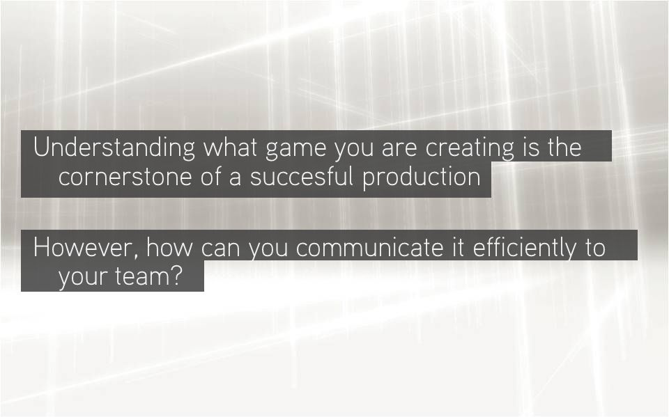 Understanding what game you are creating is the cornerstone of a succesful production However, how can you communicate it efficiently to your team