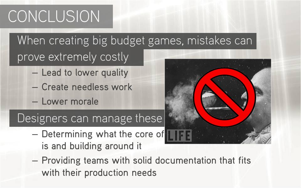 When creating big budget games, mistakes can prove extremely costly – Lead to lower quality – Create needless work – Lower morale Designers can manage these risks by : – Determining what the core of the game experience is and building around it – Providing teams with solid documentation that fits with their production needs CONCLUSION