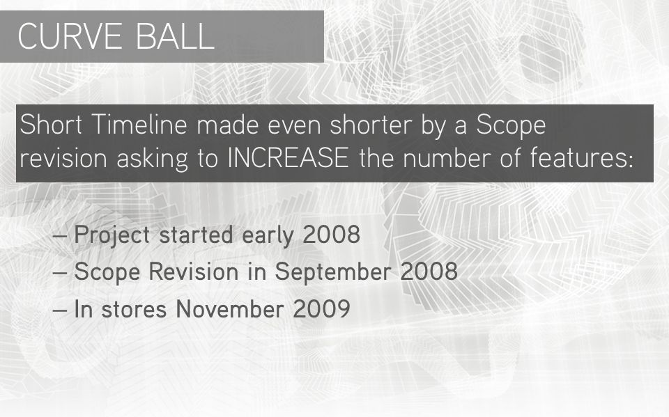 Short Timeline made even shorter by a Scope revision asking to INCREASE the number of features: – Project started early 2008 – Scope Revision in September 2008 – In stores November 2009 CURVE BALL