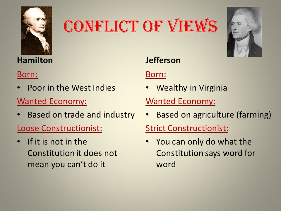 Conflict of Views Hamilton Born: Poor in the West Indies Wanted Economy: Based on trade and industry Loose Constructionist: If it is not in the Constitution it does not mean you can't do it Jefferson Born: Wealthy in Virginia Wanted Economy: Based on agriculture (farming) Strict Constructionist: You can only do what the Constitution says word for word