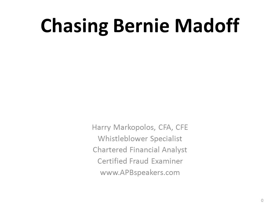 Chasing Bernie Madoff Harry Markopolos, CFA, CFE Whistleblower Specialist Chartered Financial Analyst Certified Fraud Examiner www.APBspeakers.com 0