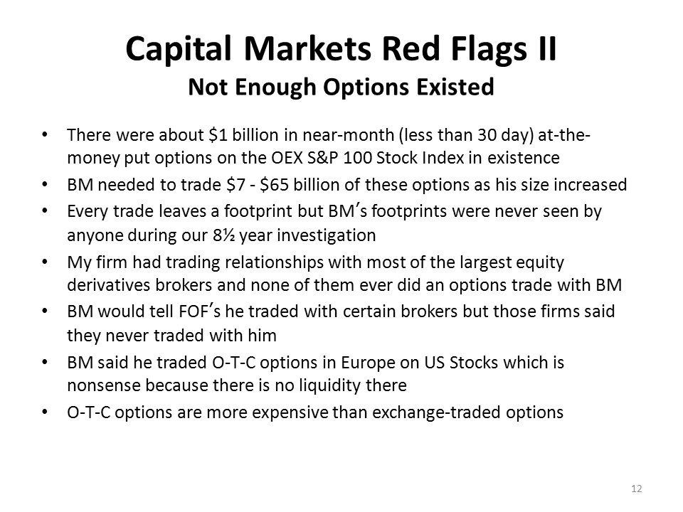 Capital Markets Red Flags II Not Enough Options Existed There were about $1 billion in near-month (less than 30 day) at-the- money put options on the OEX S&P 100 Stock Index in existence BM needed to trade $7 - $65 billion of these options as his size increased Every trade leaves a footprint but BM's footprints were never seen by anyone during our 8½ year investigation My firm had trading relationships with most of the largest equity derivatives brokers and none of them ever did an options trade with BM BM would tell FOF's he traded with certain brokers but those firms said they never traded with him BM said he traded O-T-C options in Europe on US Stocks which is nonsense because there is no liquidity there O-T-C options are more expensive than exchange-traded options 12