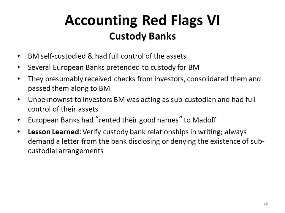 Accounting Red Flags VI Custody Banks BM self-custodied & had full control of the assets Several European Banks pretended to custody for BM They presumably received checks from investors, consolidated them and passed them along to BM Unbeknownst to investors BM was acting as sub-custodian and had full control of their assets European Banks had rented their good names to Madoff Lesson Learned: Verify custody bank relationships in writing; always demand a letter from the bank disclosing or denying the existence of sub- custodial arrangements 26