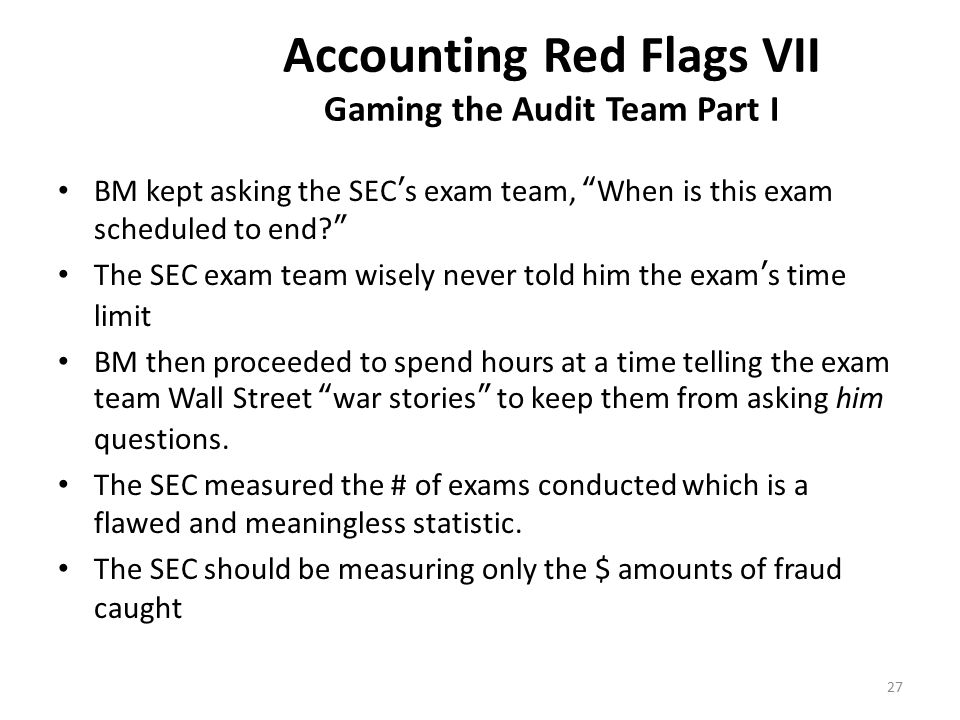 Accounting Red Flags VII Gaming the Audit Team Part I BM kept asking the SEC's exam team, When is this exam scheduled to end The SEC exam team wisely never told him the exam's time limit BM then proceeded to spend hours at a time telling the exam team Wall Street war stories to keep them from asking him questions.