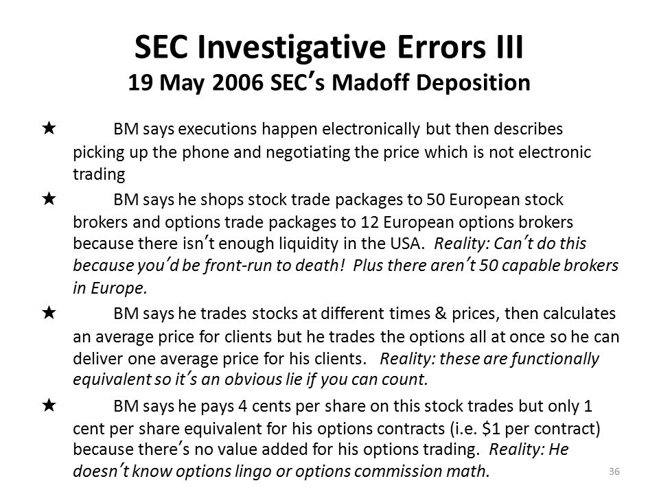 SEC Investigative Errors III 19 May 2006 SEC's Madoff Deposition ★ BM says executions happen electronically but then describes picking up the phone and negotiating the price which is not electronic trading ★ BM says he shops stock trade packages to 50 European stock brokers and options trade packages to 12 European options brokers because there isn't enough liquidity in the USA.