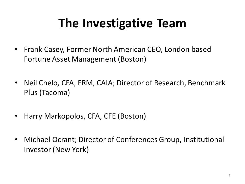The Investigative Team Frank Casey, Former North American CEO, London based Fortune Asset Management (Boston) Neil Chelo, CFA, FRM, CAIA; Director of Research, Benchmark Plus (Tacoma) Harry Markopolos, CFA, CFE (Boston) Michael Ocrant; Director of Conferences Group, Institutional Investor (New York) 7