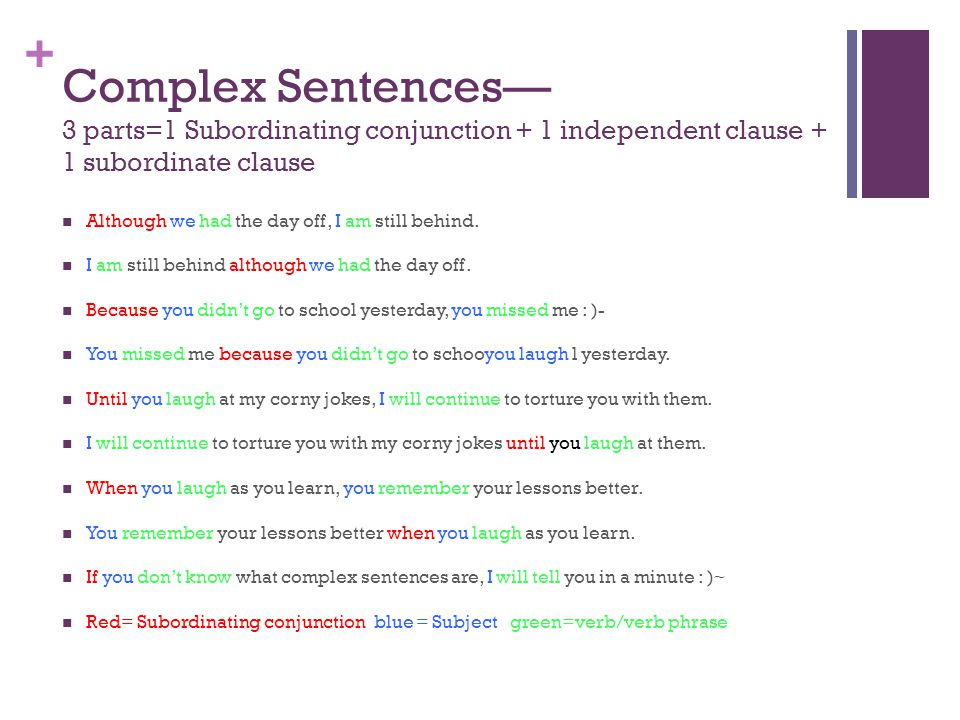 + Complex Sentences— 3 parts=1 Subordinating conjunction + 1 independent clause + 1 subordinate clause Although we had the day off, I am still behind.