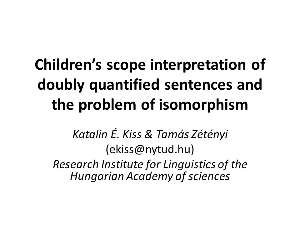Children's scope interpretation of doubly quantified sentences and the problem of isomorphism Katalin É.