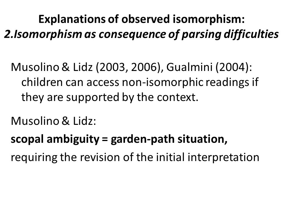 Explanations of observed isomorphism: 2.Isomorphism as consequence of parsing difficulties Musolino & Lidz (2003, 2006), Gualmini (2004): children can access non-isomorphic readings if they are supported by the context.