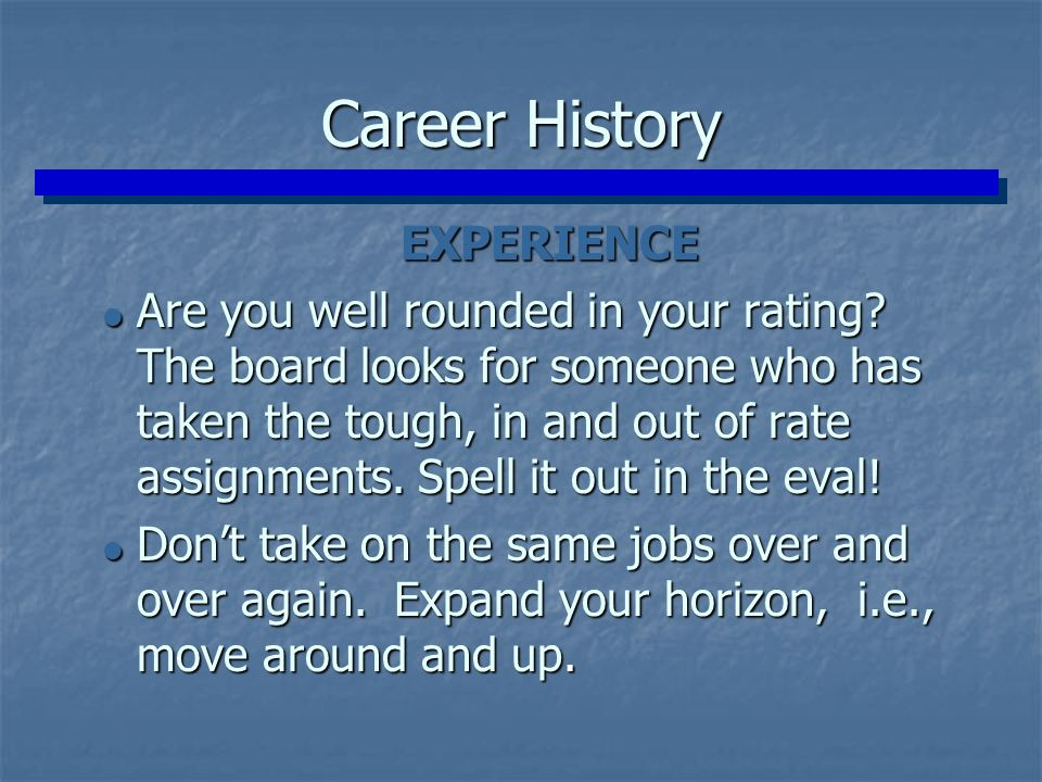 Career History EXPERIENCE EXPERIENCE  Are you well rounded in your rating? The board looks for someone who has taken the tough, in and out of rate as