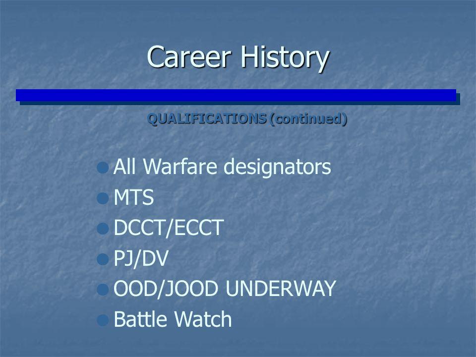 QUALIFICATIONS (continued) QUALIFICATIONS (continued) Career History  All Warfare designators  MTS  DCCT/ECCT  PJ/DV  OOD/JOOD UNDERWAY  Battle