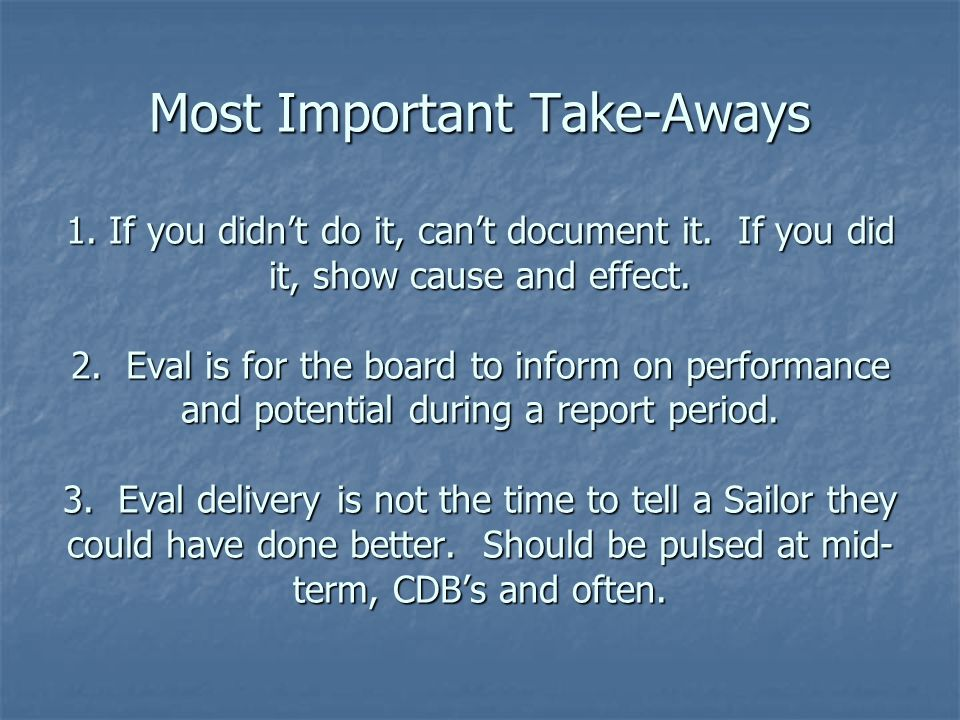 Most Important Take-Aways 1. If you didn't do it, can't document it. If you did it, show cause and effect. 2. Eval is for the board to inform on perfo