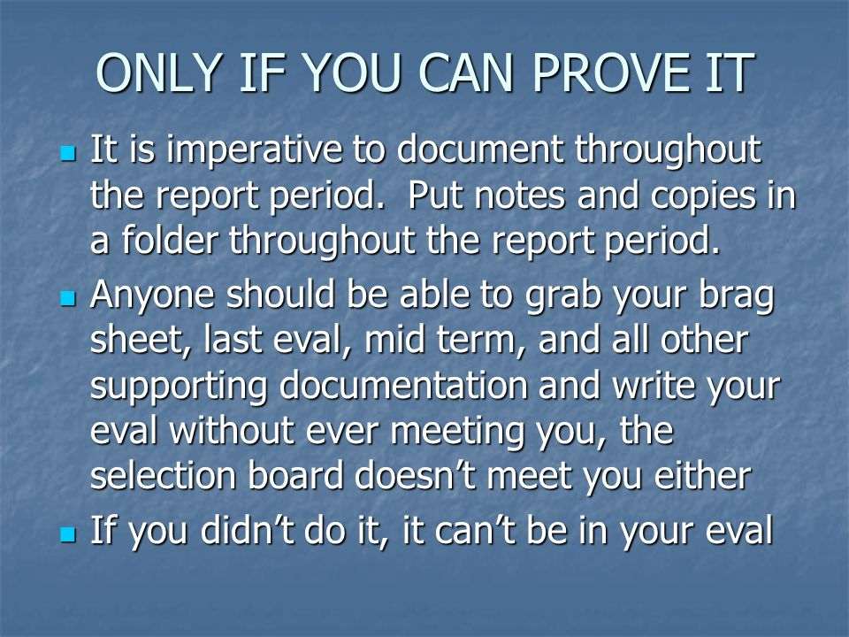 ONLY IF YOU CAN PROVE IT It is imperative to document throughout the report period. Put notes and copies in a folder throughout the report period. It