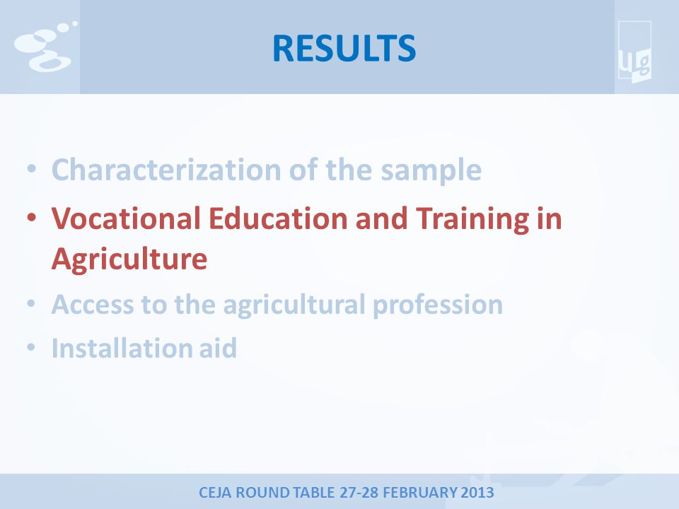 CEJA ROUND TABLE 27-28 FEBRUARY 2013 RESULTS Characterization of the sample Vocational Education and Training in Agriculture Access to the agricultural profession Installation aid