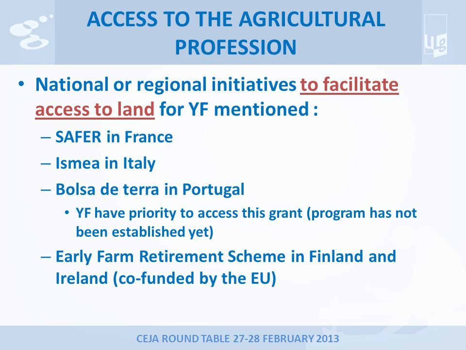 CEJA ROUND TABLE 27-28 FEBRUARY 2013 ACCESS TO THE AGRICULTURAL PROFESSION National or regional initiatives to facilitate access to land for YF mentioned : – SAFER in France – Ismea in Italy – Bolsa de terra in Portugal YF have priority to access this grant (program has not been established yet) – Early Farm Retirement Scheme in Finland and Ireland (co-funded by the EU)