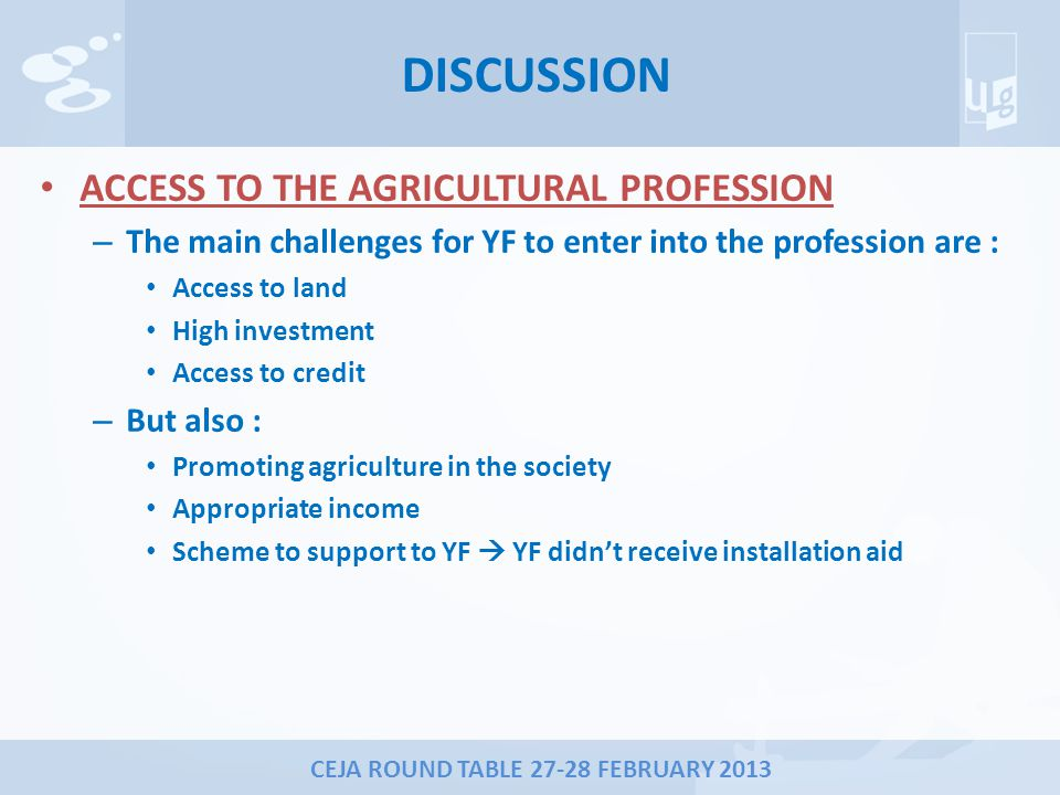 CEJA ROUND TABLE 27-28 FEBRUARY 2013 DISCUSSION ACCESS TO THE AGRICULTURAL PROFESSION – The main challenges for YF to enter into the profession are : Access to land High investment Access to credit – But also : Promoting agriculture in the society Appropriate income Scheme to support to YF  YF didn't receive installation aid
