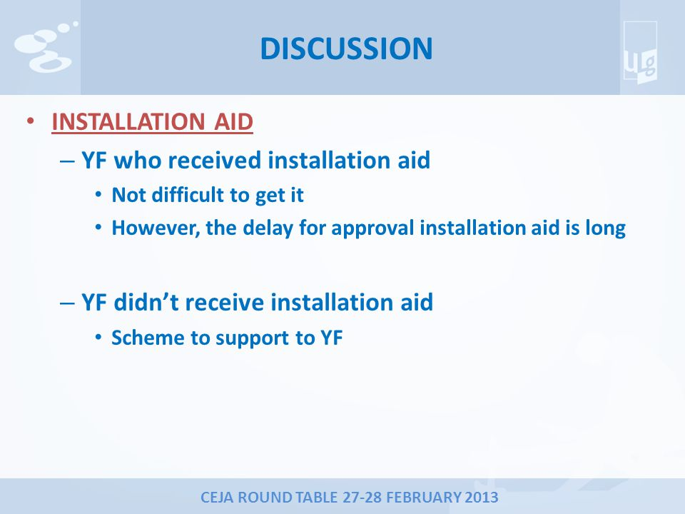 CEJA ROUND TABLE 27-28 FEBRUARY 2013 DISCUSSION INSTALLATION AID – YF who received installation aid Not difficult to get it However, the delay for approval installation aid is long – YF didn't receive installation aid Scheme to support to YF