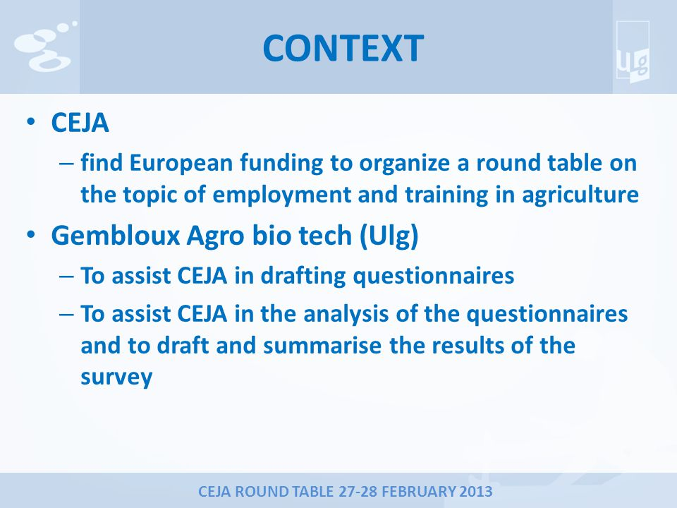 CEJA ROUND TABLE 27-28 FEBRUARY 2013 CONTEXT CEJA – find European funding to organize a round table on the topic of employment and training in agriculture Gembloux Agro bio tech (Ulg) – To assist CEJA in drafting questionnaires – To assist CEJA in the analysis of the questionnaires and to draft and summarise the results of the survey