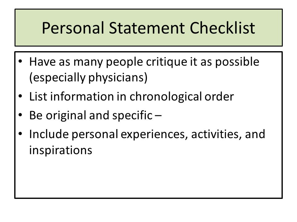 Personal Statement Checklist Have as many people critique it as possible (especially physicians) List information in chronological order Be original and specific – Include personal experiences, activities, and inspirations