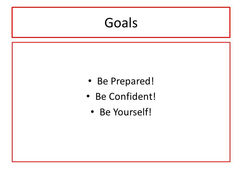 Goals Be Prepared! Be Confident! Be Yourself!