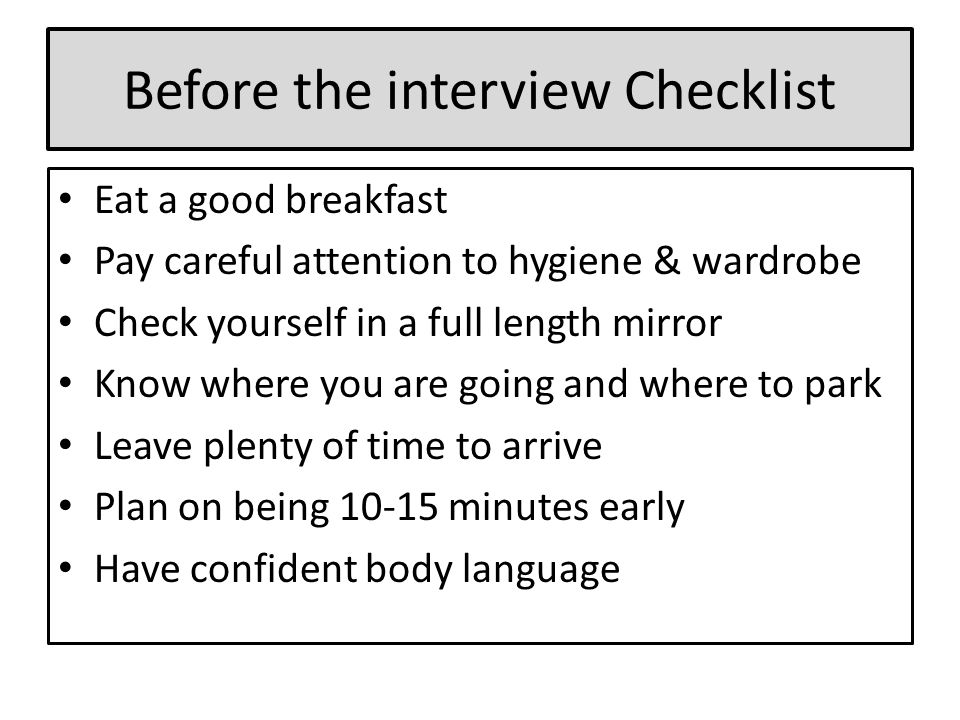 Before the interview Checklist Eat a good breakfast Pay careful attention to hygiene & wardrobe Check yourself in a full length mirror Know where you are going and where to park Leave plenty of time to arrive Plan on being 10-15 minutes early Have confident body language