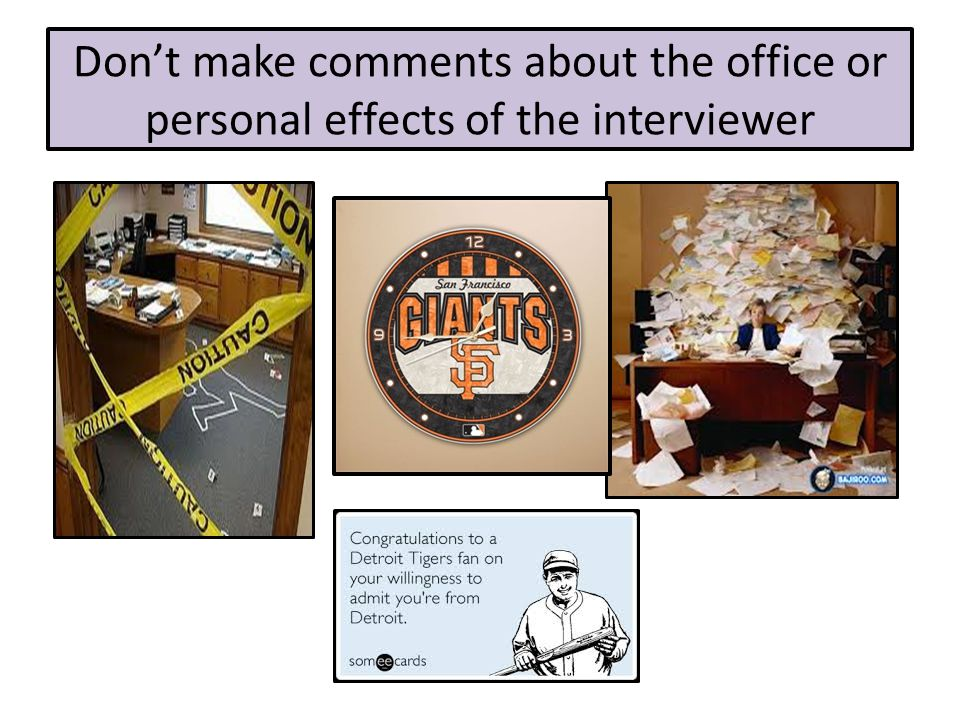 Don't make comments about the office or personal effects of the interviewer
