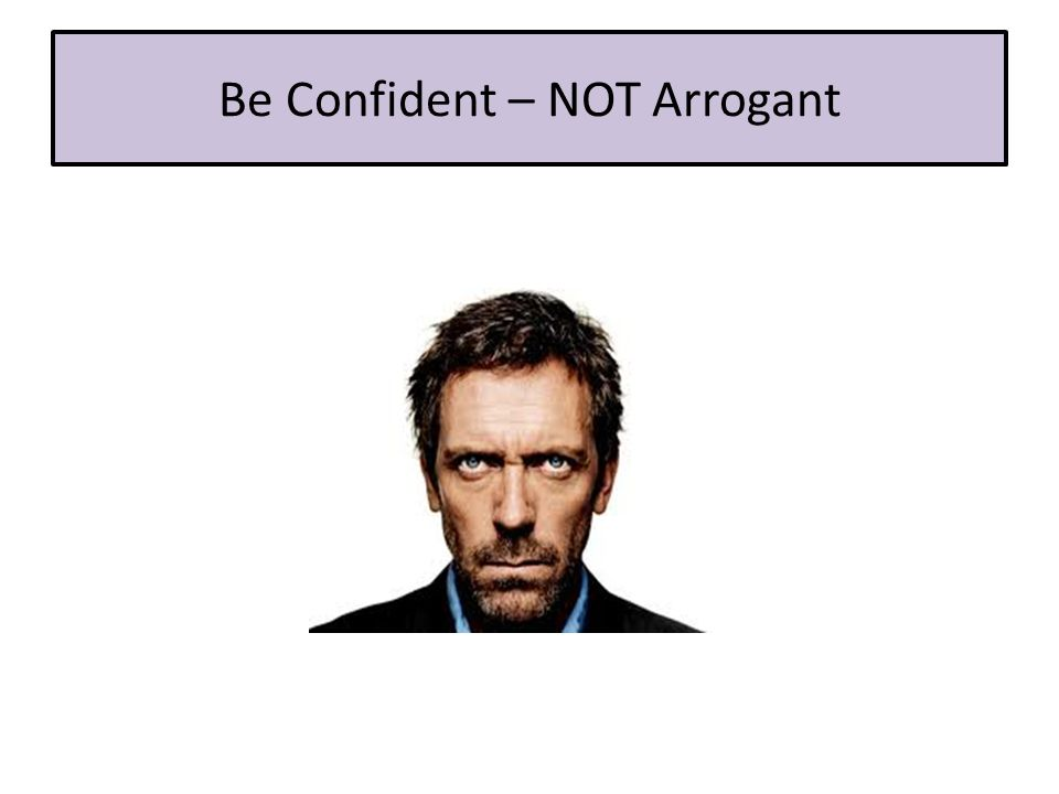 Be Confident – NOT Arrogant