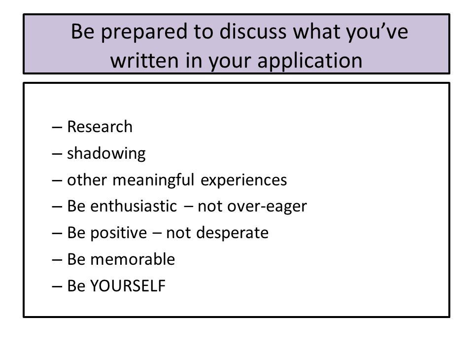 Be prepared to discuss what you've written in your application – Research – shadowing – other meaningful experiences – Be enthusiastic – not over-eager – Be positive – not desperate – Be memorable – Be YOURSELF