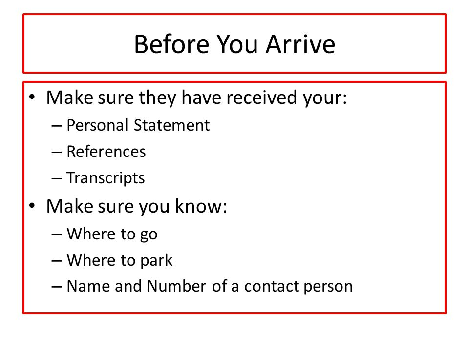 Before You Arrive Make sure they have received your: – Personal Statement – References – Transcripts Make sure you know: – Where to go – Where to park – Name and Number of a contact person