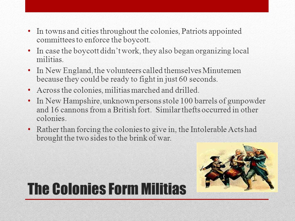 The Colonies Form Militias In towns and cities throughout the colonies, Patriots appointed committees to enforce the boycott.