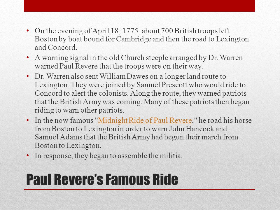 Paul Revere's Famous Ride On the evening of April 18, 1775, about 700 British troops left Boston by boat bound for Cambridge and then the road to Lexington and Concord.